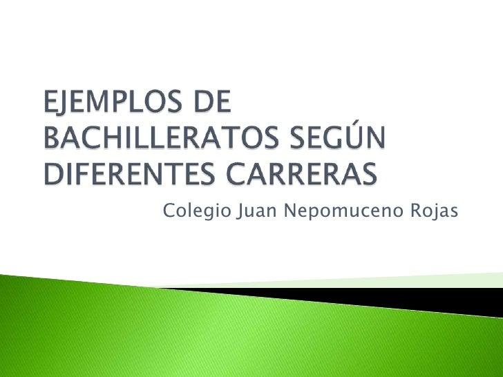 EJEMPLOS DE BACHILLERATOS SEGÚN DIFERENTES CARRERAS<br />Colegio Juan Nepomuceno Rojas <br />