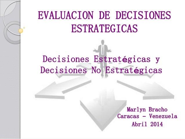 EVALUACION DE DECISIONES ESTRATEGICAS Decisiones Estratégicas y Decisiones No Estratégicas Marlyn Bracho Caracas – Venezue...