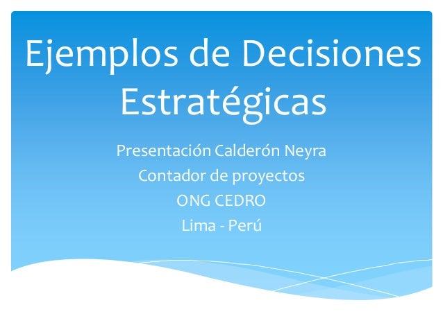 Ejemplos de Decisiones Estratégicas Presentación Calderón Neyra Contador de proyectos ONG CEDRO Lima - Perú