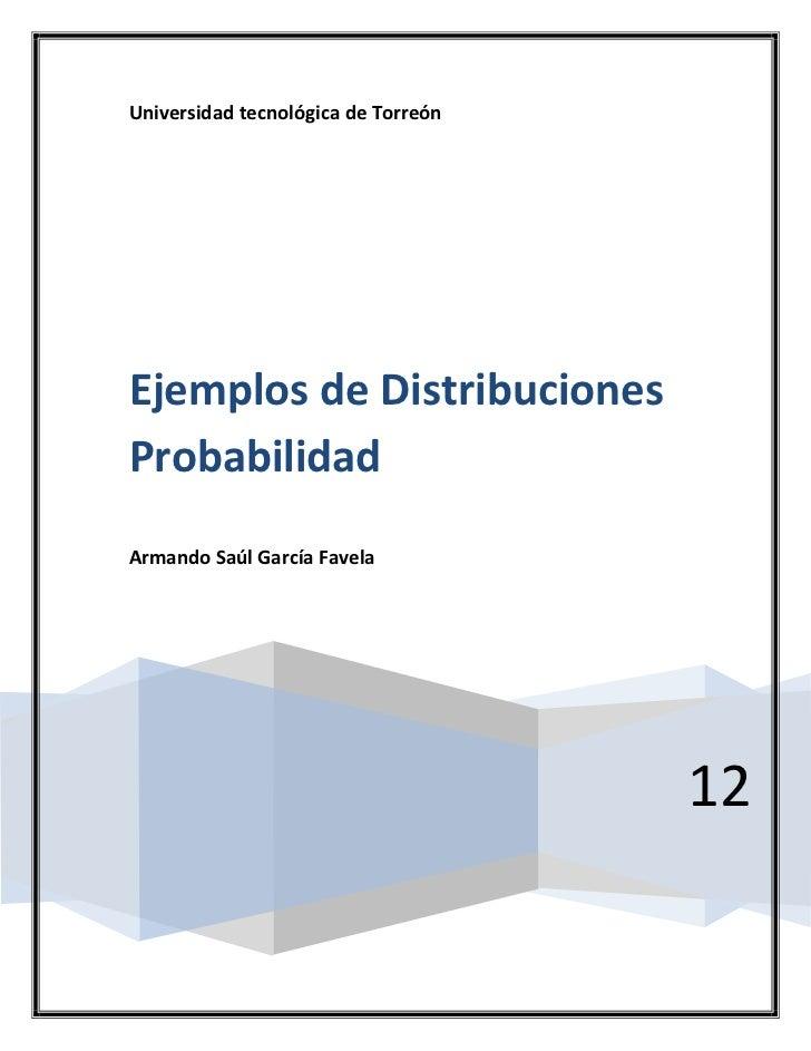 Universidad tecnológica de TorreónEjemplos de DistribucionesProbabilidadArmando Saúl García Favela                        ...