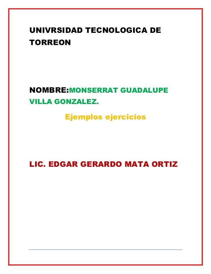 UNIVRSIDAD TECNOLOGICA DETORREONNOMBRE:MONSERRAT GUADALUPEVILLA GONZALEZ.       Ejemplos ejerciciosLIC. EDGAR GERARDO MATA...