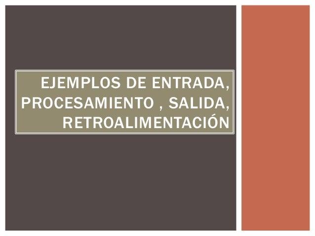 EJEMPLOS DE ENTRADA,  PROCESAMIENTO , SALIDA,  RETROALIMENTACIÓN