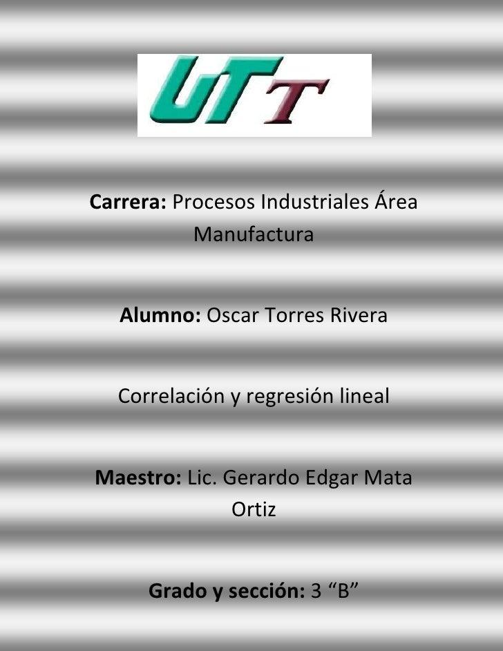 Carrera: Procesos Industriales Área           Manufactura   Alumno: Oscar Torres Rivera   Correlación y regresión linealMa...