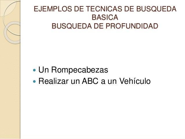 EJEMPLOS DE TECNICAS DE BUSQUEDA BASICA BUSQUEDA DE PROFUNDIDAD  Un Rompecabezas  Realizar un ABC a un Vehículo
