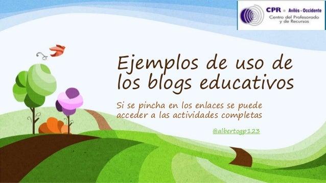 Ejemplos de uso de  los blogs educativos  Si se pincha en los enlaces se puede  acceder a las actividades completas  @albe...