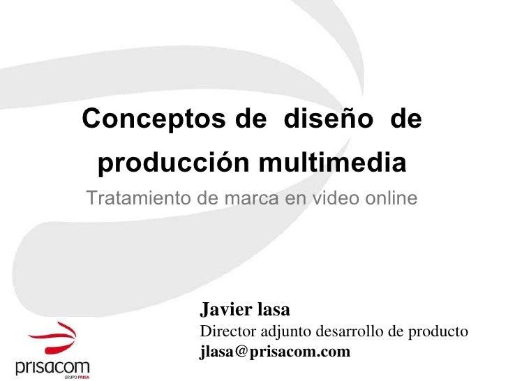 Conceptos de  diseño  de producción multimedia Tratamiento de marca en video online Javier lasa Director adjunto desarroll...