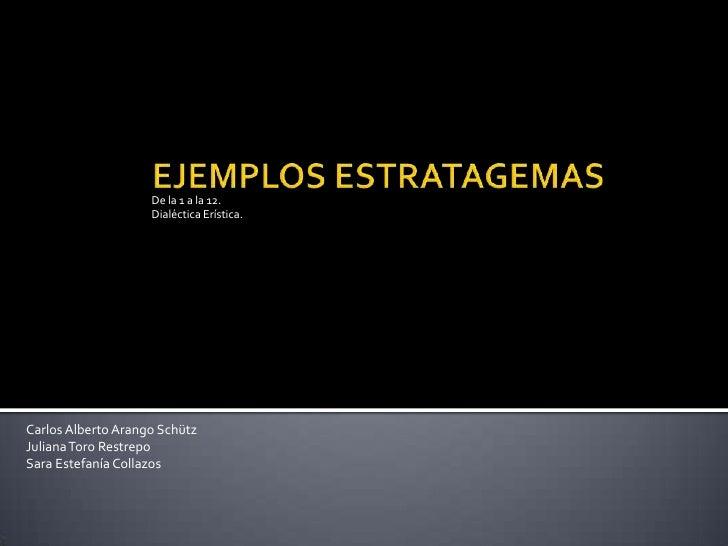 EJEMPLOS ESTRATAGEMAS<br />De la 1 a la 12.<br />Dialéctica Erística.<br />Carlos Alberto Arango Schütz<br />Juliana Toro ...