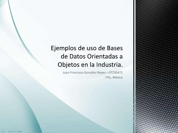 Juan Francisco González Reyes – 07230471<br />ITSL, México<br />Ejemplos de uso de Bases de Datos Orientadas a Objetos en ...