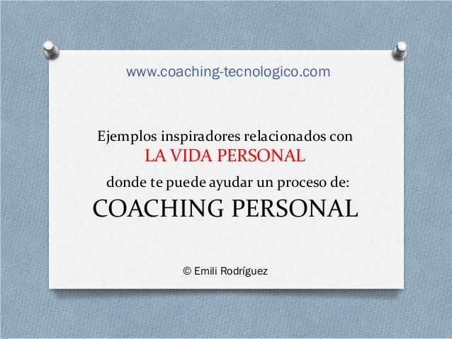 Ejemplos inspiradores relacionados con LA VIDA PERSONAL donde te puede ayudar un proceso de: COACHING PERSONAL © Emili Rod...