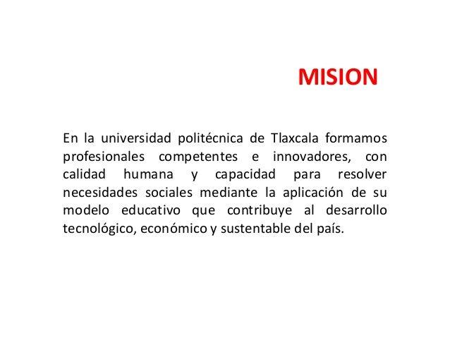 VISION La universidad politécnica de Tlaxcala es reconocida por la pertinencia y acreditación de sus programas, por sus lí...