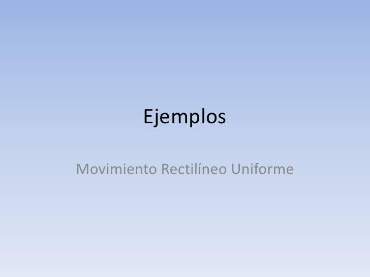 Ejemplos<br />Movimiento Rectilíneo Uniforme<br />
