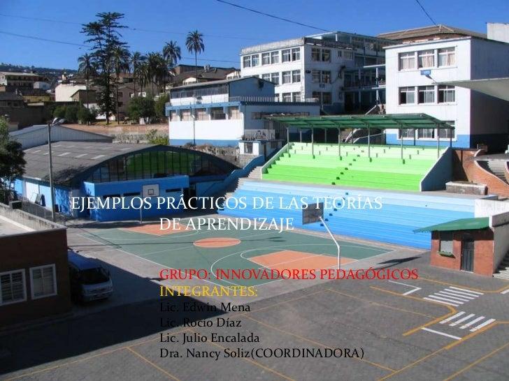 Julio Encalada<br />EJEMPLOS PRÁCTICOS DE LAS TEORÍAS DE APRENDIZAJE<br />GRUPO: INNOVADORES PEDAGÓGICOS<br />INTEGRANTES:...