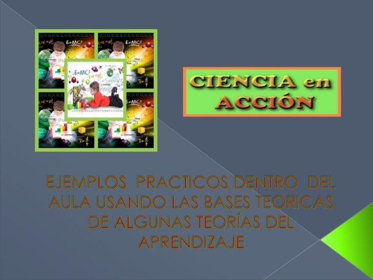 EJEMPLOS  PRACTICOS DENTRO  DEL  AULA USANDO LAS BASES TEORICAS DE ALGUNAS TEORÍAS DEL APRENDIZAJE<br />