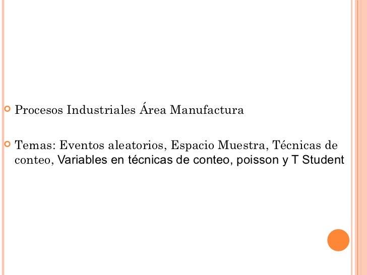    Procesos Industriales Área Manufactura   Temas: Eventos aleatorios, Espacio Muestra, Técnicas de    conteo, Variables...