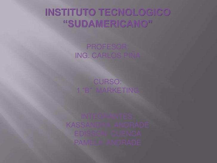 "INSTITUTO TECNOLOGICO ""SUDAMERICANO""<br />PROFESOR:<br />ING. CARLOS PIÑA<br />CURSO:<br />1 ""B""  MARKETING<br />INTEGRANT..."