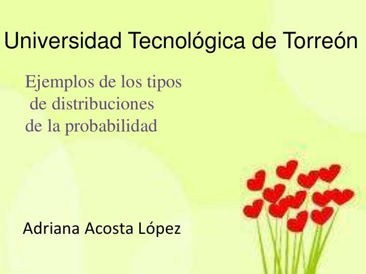 Universidad Tecnológica de Torreón  Ejemplos de los tipos  de distribuciones  de la probabilidad Adriana Acosta López