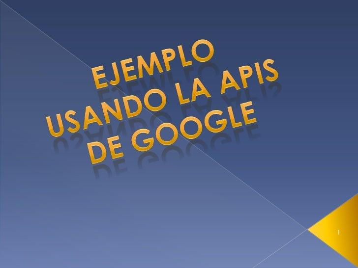 Ejemplo usando la APIs de Google<br />1<br />