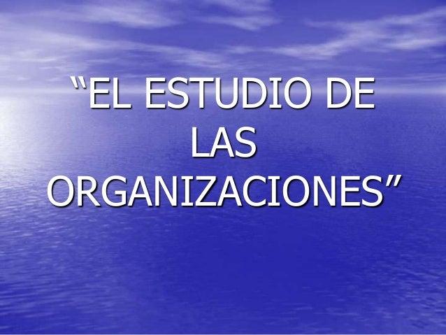 """""""EL ESTUDIO DE LAS ORGANIZACIONES"""""""