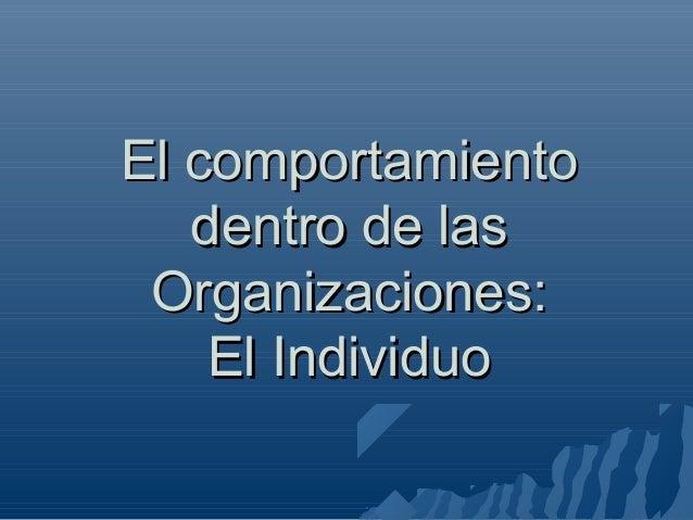 El comportamiento dentro de las Organizaciones: El Individuo