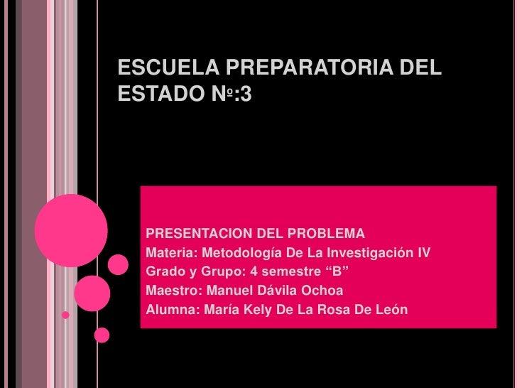 ESCUELA PREPARATORIA DELESTADO Nº:3  PRESENTACION DEL PROBLEMA  Materia: Metodología De La Investigación IV  Grado y Grupo...