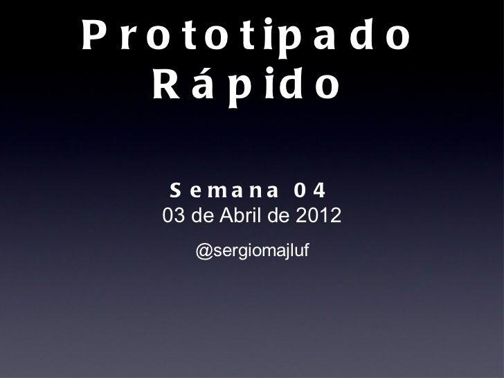 P r o t o t ip a d o    R á p id o     S e ma na 0 4    03 de Abril de 2012       @sergiomajluf