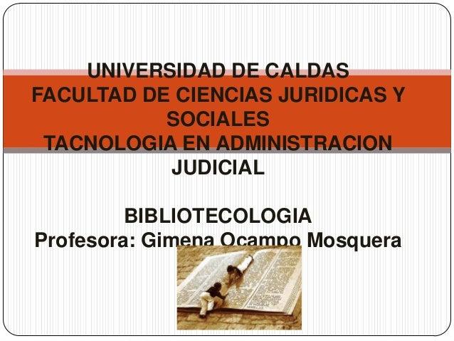 UNIVERSIDAD DE CALDAS FACULTAD DE CIENCIAS JURIDICAS Y SOCIALES TACNOLOGIA EN ADMINISTRACION JUDICIAL BIBLIOTECOLOGIA Prof...