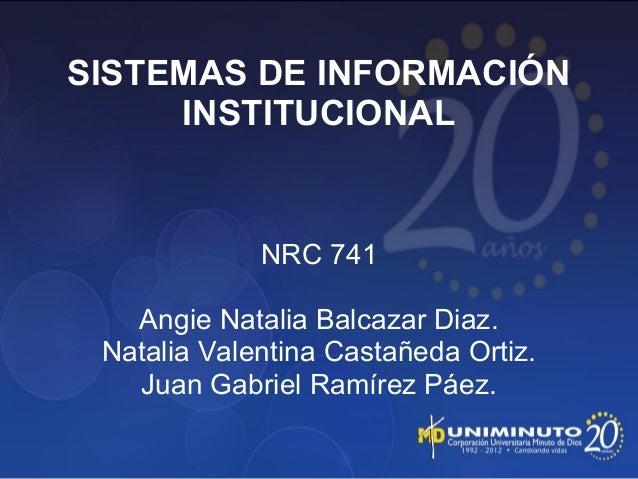 SISTEMAS DE INFORMACIÓN INSTITUCIONAL NRC 741 Angie Natalia Balcazar Diaz. Natalia Valentina Castañeda Ortiz. Juan Gabriel...
