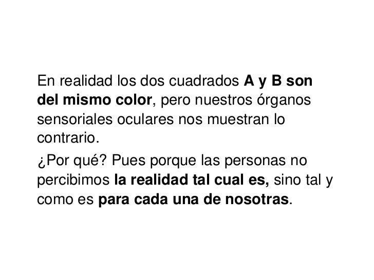 En realidad los dos cuadrados  A y B son del mismo color , pero nuestros órganos sensoriales oculares nos muestran lo cont...