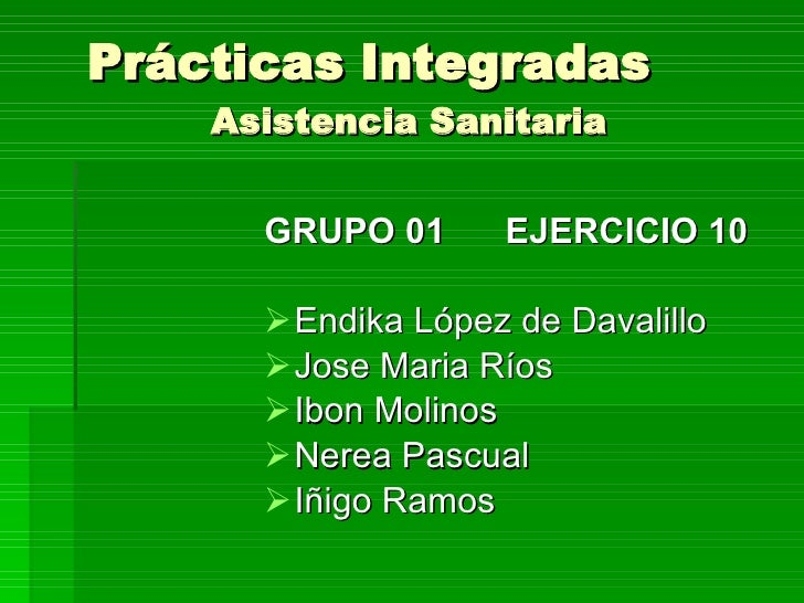 Prácticas Integradas Asistencia Sanitaria <ul><li>GRUPO 01 EJERCICIO 10 </li></ul><ul><li>Endika López de Davalillo </li><...