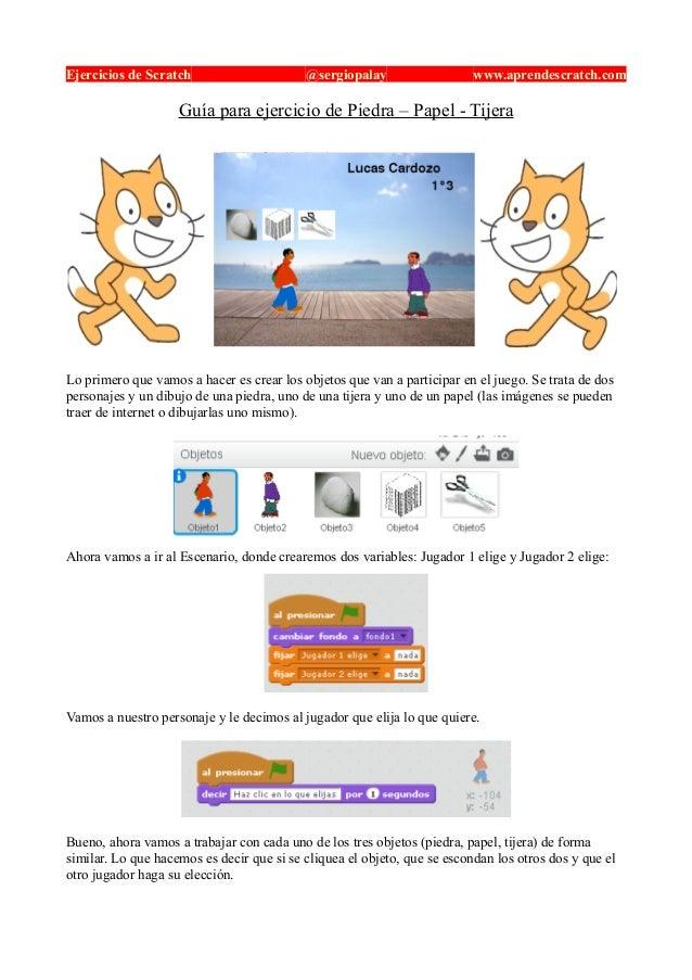 Ejercicios de Scratch @sergiopalay www.aprendescratch.com Guía para ejercicio de Piedra – Papel - Tijera Lo primero que va...