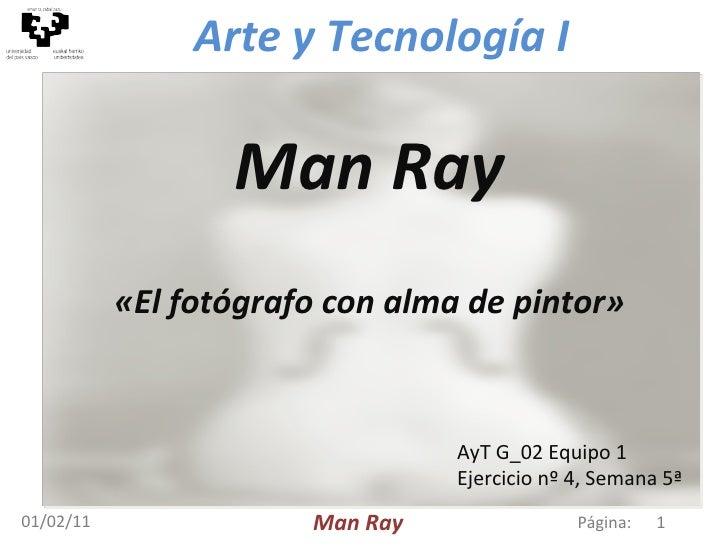 01/02/11 Man Ray «El fotógrafo con alma de pintor» Página:  Man Ray AyT G_02  Equipo 1 Ejercicio nº 4, Semana 5ª