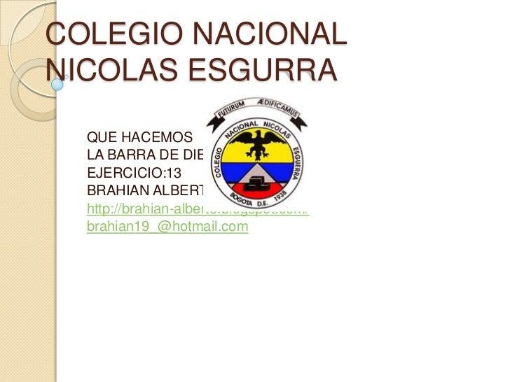 COLEGIO NACIONALNICOLAS ESGURRA  QUE HACEMOS  LA BARRA DE DIBUJU  EJERCICIO:13  BRAHIAN ALBERTO URUEÑA  http://brahian-alb...