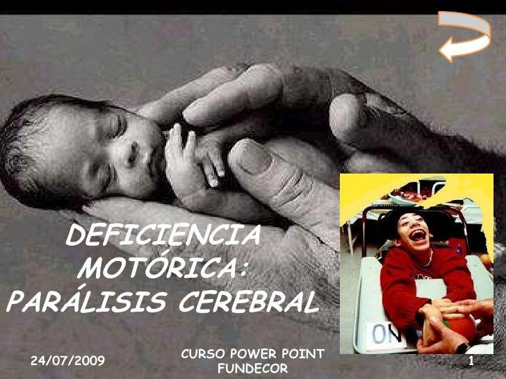 DEFICIENCIA     MOTÓRICA: PARÁLISIS CEREBRAL               CURSO POWER POINT  24/07/2009                       1          ...