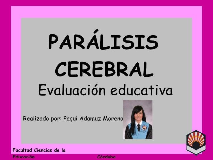 PARÁLISIS  CEREBRAL Evaluación educativa Realizado por: Paqui Adamuz Moreno