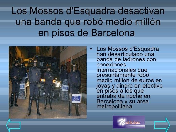 Los Mossos d'Esquadra desactivan una banda que robó medio millón en pisos de Barcelona  <ul><li>Los Mossos d'Esquadra han ...