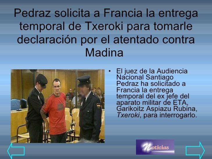 Pedraz solicita a Francia la entrega temporal de Txeroki para tomarle declaración por el atentado contra Madina  <ul><li>E...