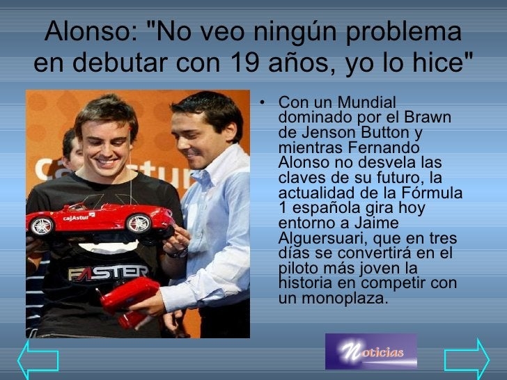 Alonso: &quot;No veo ningún problema en debutar con 19 años, yo lo hice&quot; <ul><li>Con un Mundial dominado por el Brawn...