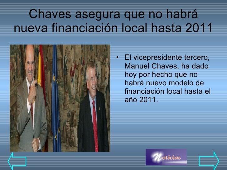 Chaves asegura que no habrá nueva financiación local hasta 2011  <ul><li>El vicepresidente tercero, Manuel Chaves, ha dado...