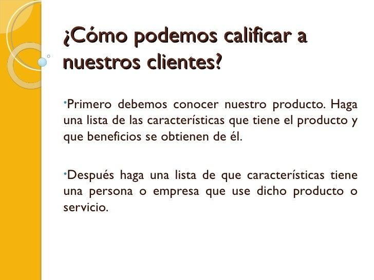 ¿Cómo podemos calificar a nuestros clientes?  <ul><li>Primero debemos conocer nuestro producto. Haga una lista de las cara...