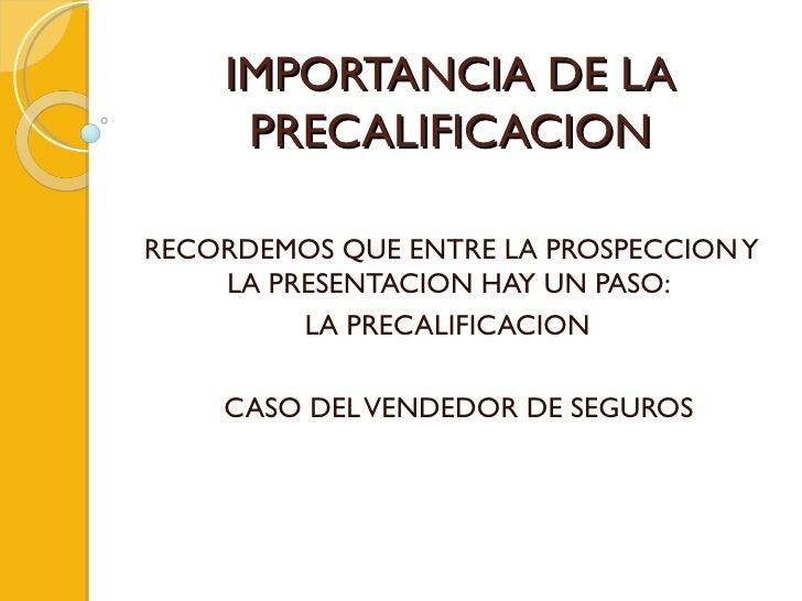 IMPORTANCIA DE LA PRECALIFICACION RECORDEMOS QUE ENTRE LA PROSPECCION Y LA PRESENTACION HAY UN PASO:  LA PRECALIFICACION  ...