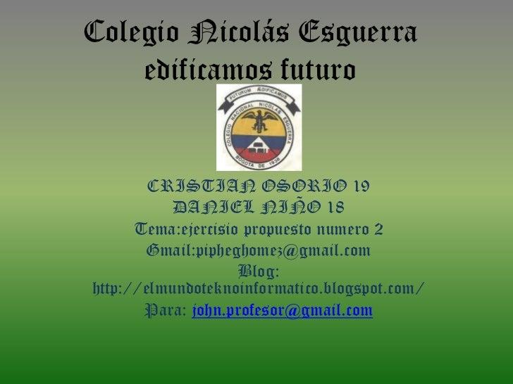 Colegio Nicolás Esguerra    edificamos futuro        CRISTIAN OSORIO 19           DANIEL NIÑO 18      Tema:ejercisio propu...