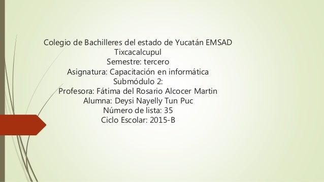 Colegio de Bachilleres del estado de Yucatán EMSAD Tixcacalcupul Semestre: tercero Asignatura: Capacitación en informática...
