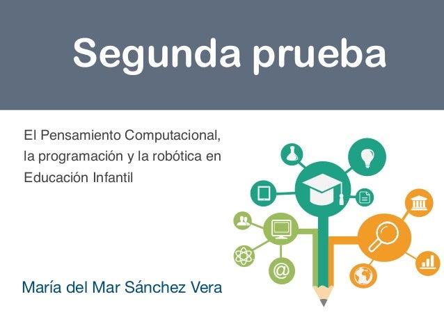 María del Mar Sánchez Vera  Segunda prueba El Pensamiento Computacional, la programación y la robótica en Educación Infant...