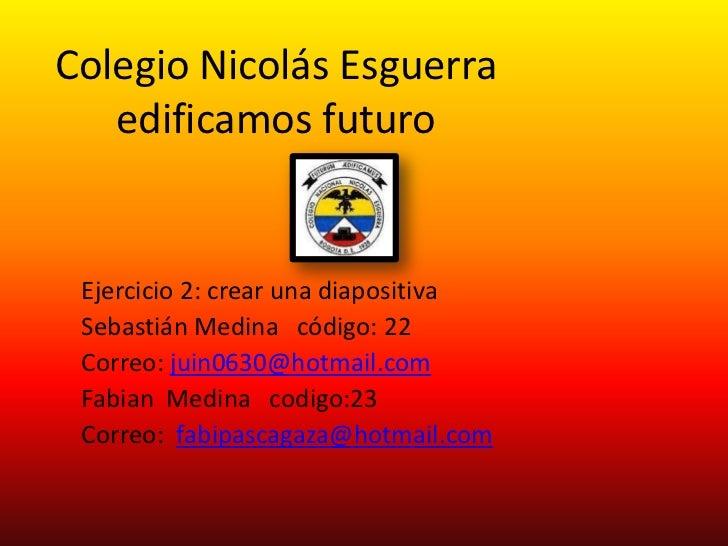 Colegio Nicolás Esguerra   edificamos futuro Ejercicio 2: crear una diapositiva Sebastián Medina código: 22 Correo: juin06...