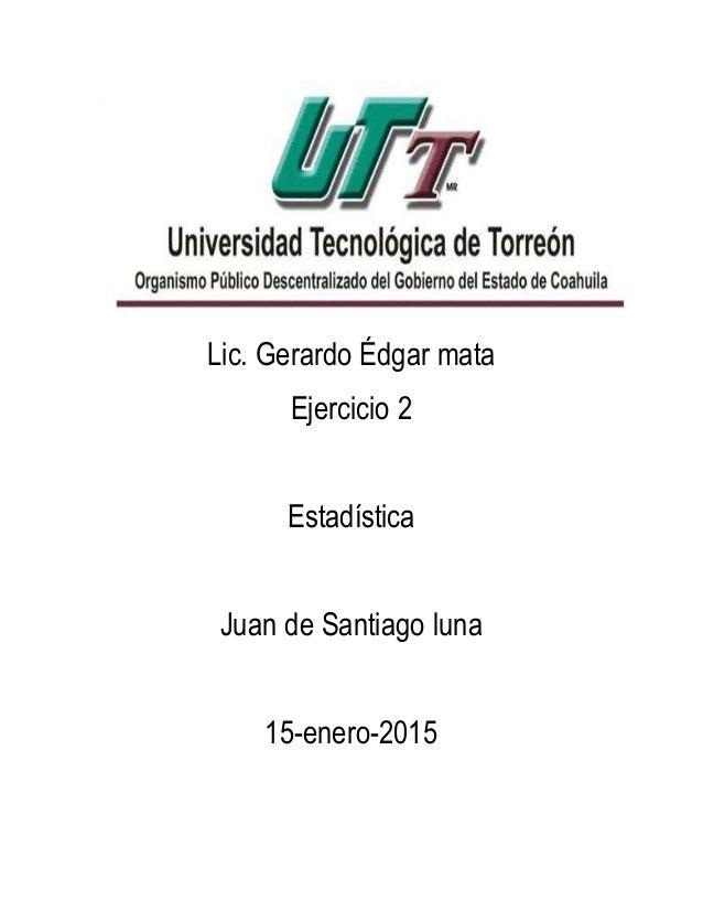 Lic. Gerardo Édgar mata Ejercicio 2 Estadística Juan de Santiago luna 15-enero-2015