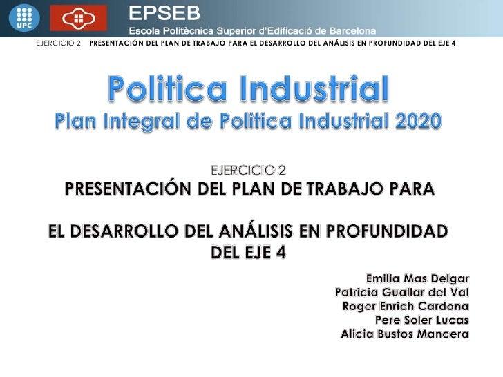 Politica Industrial<br />Plan Integral de Politica Industrial 2020<br />EJERCICIO 2   <br />PRESENTACIÓN DEL PLAN DE TRABA...