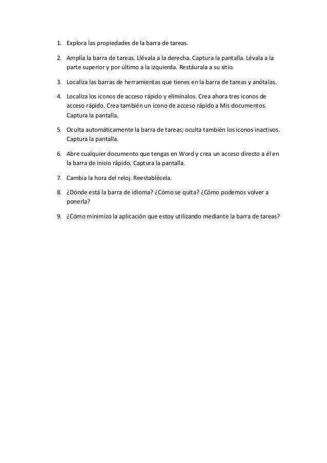 1. Explora las propiedades de la barra de tareas.2. Amplía la barra de tareas. Llévala a la derecha. Captura la pantalla. ...