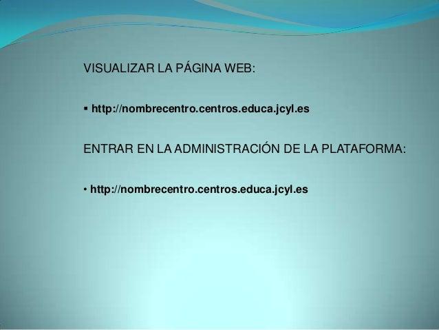 VISUALIZAR LA PÁGINA WEB: http://nombrecentro.centros.educa.jcyl.esENTRAR EN LA ADMINISTRACIÓN DE LA PLATAFORMA:• http://...