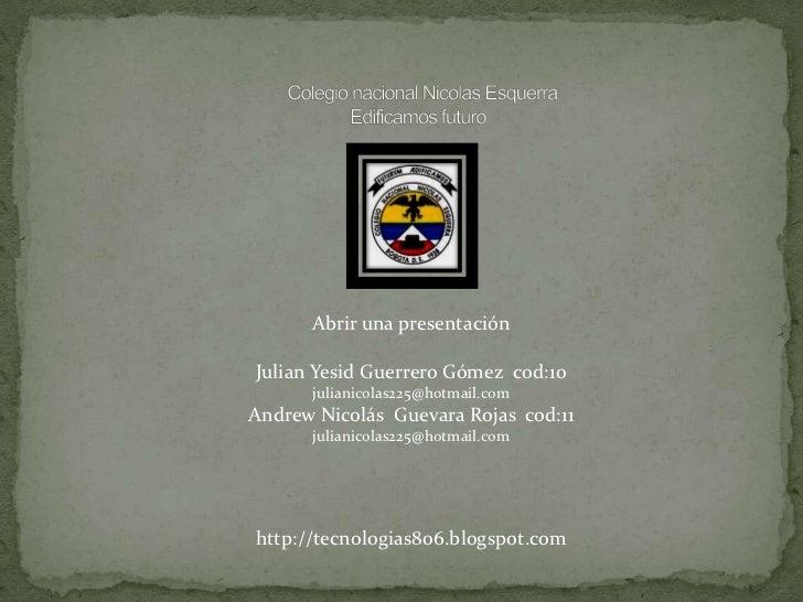 Abrir una presentaciónJulian Yesid Guerrero Gómez cod:10      julianicolas225@hotmail.comAndrew Nicolás Guevara Rojas cod:...