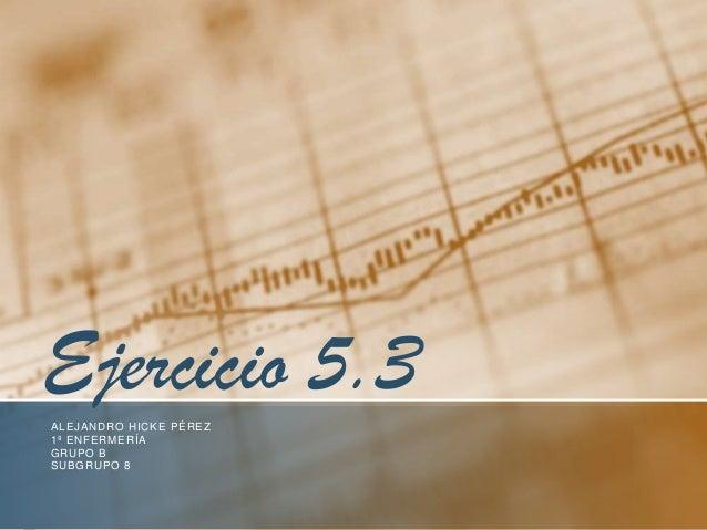 Ejercicio 5.3ALEJANDRO HICKE PÉREZ1º ENFERMERÍAGRUPO BSUBGRUPO 8